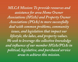 MLCA Mission: To provide resources and assistance for area Home Owner Associations (HOAs) and Property Owner Associations (POAs) to more successfully deal with common problems, community issues, and legislation that impact our lifestyle, the lakes, and property values. We seek to leverage the collective knowledge and influence of our member HOAs/POAs in political, legislative, and purchased service areas to achieve this mission.
